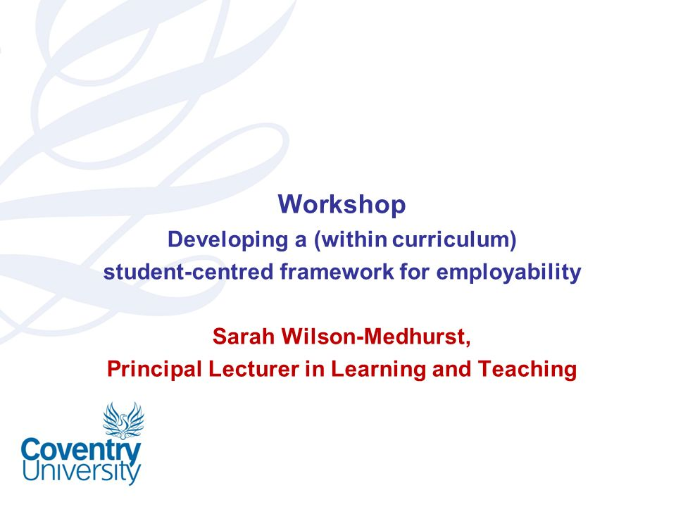 Workshop Developing a (within curriculum) student-centred framework for employability Sarah Wilson-Medhurst, Principal Lecturer in Learning and Teachi