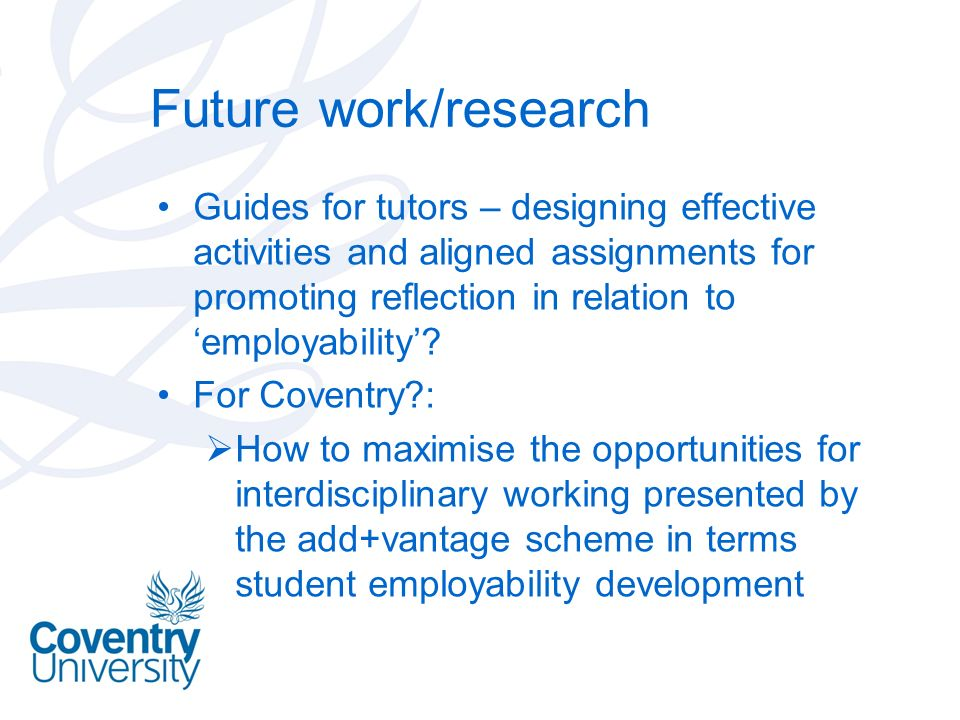 Future work/research Guides for tutors – designing effective activities and aligned assignments for promoting reflection in relation to employability.