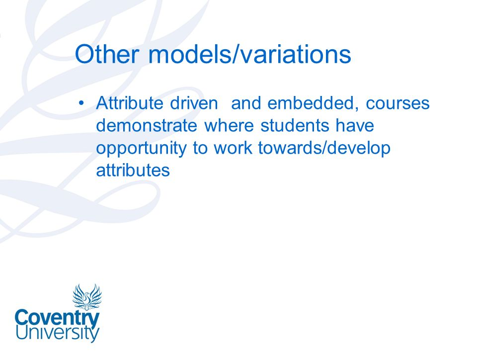 Other models/variations Attribute driven and embedded, courses demonstrate where students have opportunity to work towards/develop attributes