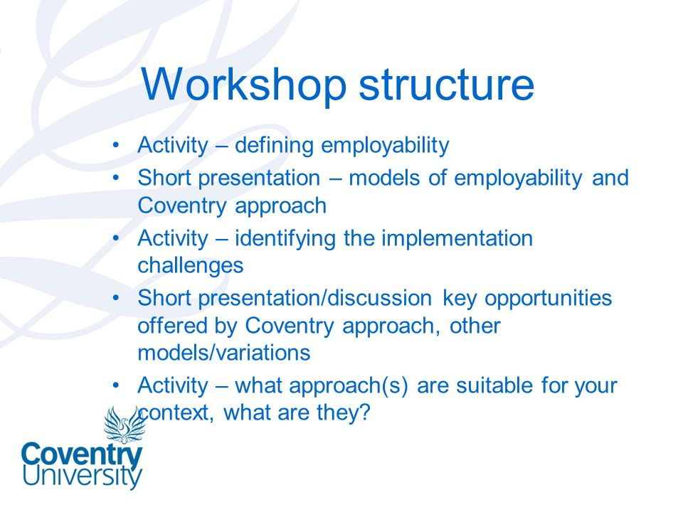 Workshop structure Activity – defining employability Short presentation – models of employability and Coventry approach Activity – identifying the implementation challenges Short presentation/discussion key opportunities offered by Coventry approach, other models/variations Activity – what approach(s) are suitable for your context, what are they?