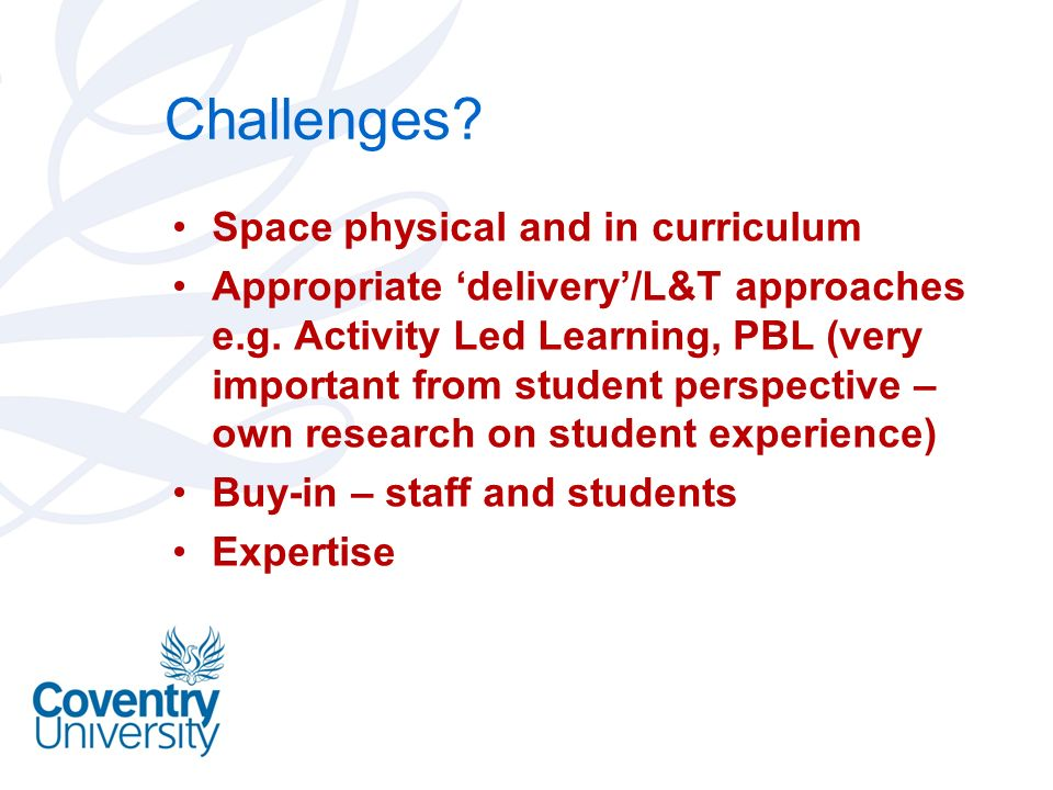 Challenges? Space physical and in curriculum Appropriate delivery/L&T approaches e.g. Activity Led Learning, PBL (very important from student perspect