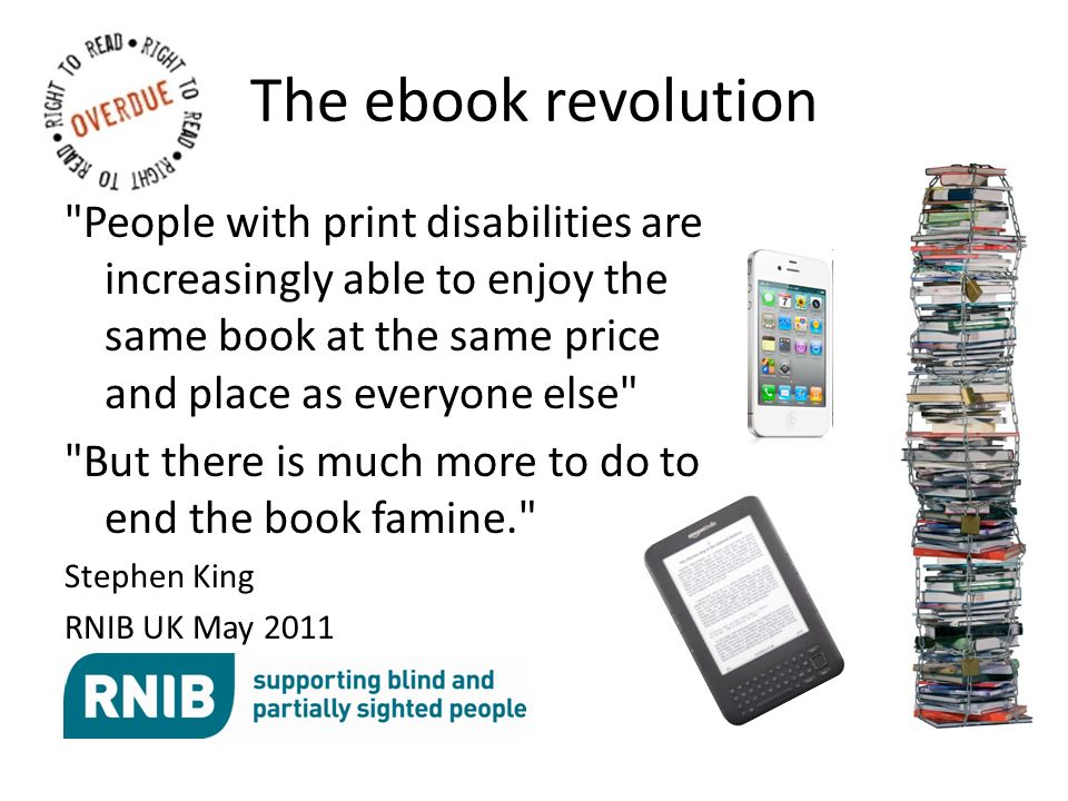 The ebook revolution People with print disabilities are increasingly able to enjoy the same book at the same price and place as everyone else But there is much more to do to end the book famine. Stephen King RNIB UK May 2011