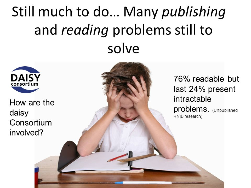 Still much to do… Many publishing and reading problems still to solve How are the daisy Consortium involved.