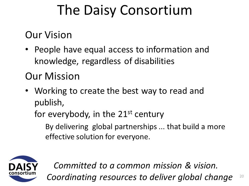 The Daisy Consortium Our Vision People have equal access to information and knowledge, regardless of disabilities Our Mission Working to create the best way to read and publish, for everybody, in the 21 st century By delivering global partnerships...