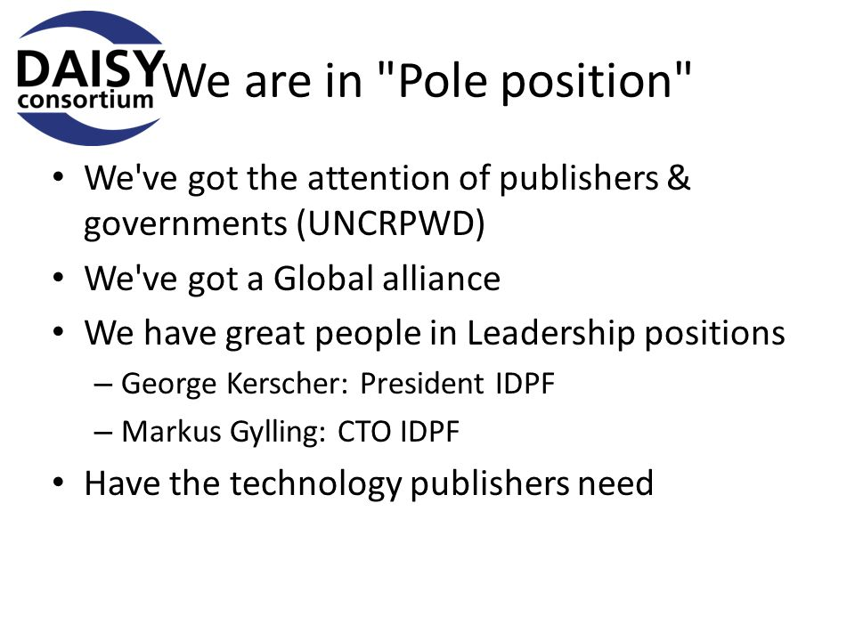 We are in Pole position We ve got the attention of publishers & governments (UNCRPWD) We ve got a Global alliance We have great people in Leadership positions – George Kerscher: President IDPF – Markus Gylling: CTO IDPF Have the technology publishers need
