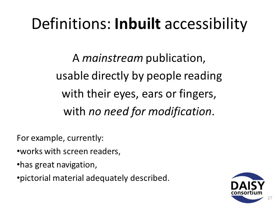 Definitions: Inbuilt accessibility A mainstream publication, usable directly by people reading with their eyes, ears or fingers, with no need for modification.