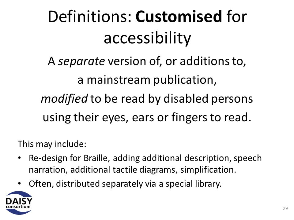 Definitions: Customised for accessibility A separate version of, or additions to, a mainstream publication, modified to be read by disabled persons using their eyes, ears or fingers to read.
