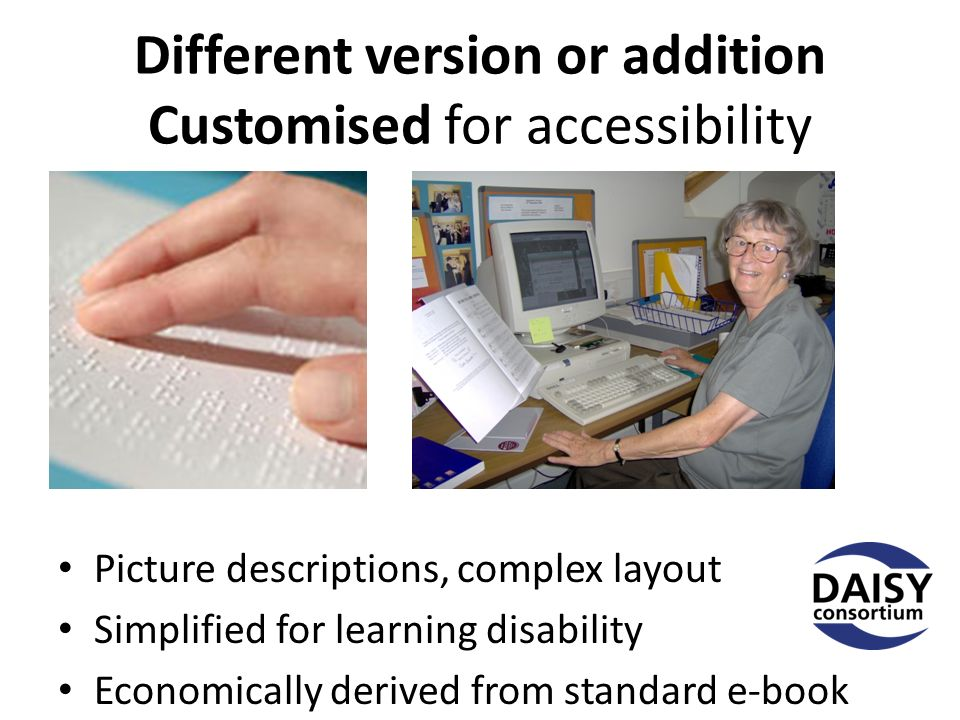 Different version or addition Customised for accessibility Picture descriptions, complex layout Simplified for learning disability Economically derived from standard e-book