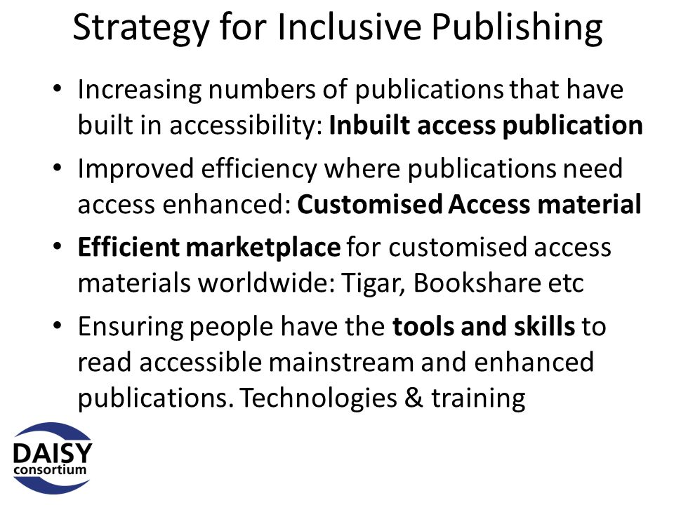 Strategy for Inclusive Publishing Increasing numbers of publications that have built in accessibility: Inbuilt access publication Improved efficiency where publications need access enhanced: Customised Access material Efficient marketplace for customised access materials worldwide: Tigar, Bookshare etc Ensuring people have the tools and skills to read accessible mainstream and enhanced publications.
