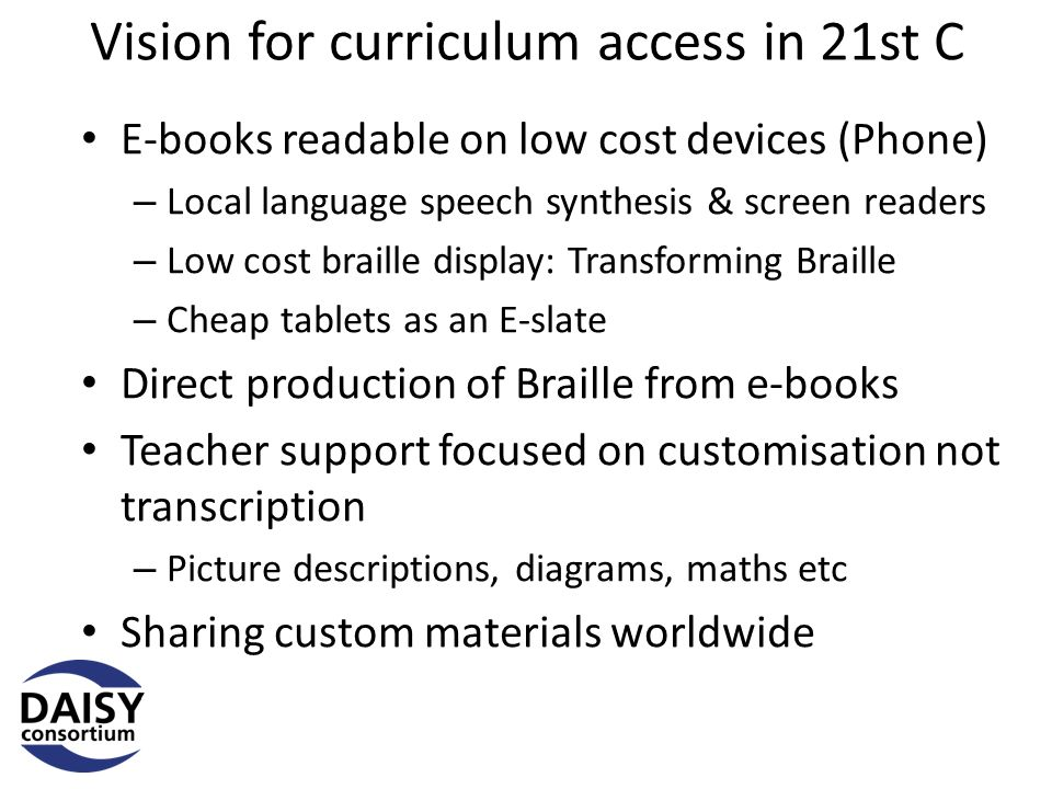 Vision for curriculum access in 21st C E-books readable on low cost devices (Phone) – Local language speech synthesis & screen readers – Low cost braille display: Transforming Braille – Cheap tablets as an E-slate Direct production of Braille from e-books Teacher support focused on customisation not transcription – Picture descriptions, diagrams, maths etc Sharing custom materials worldwide