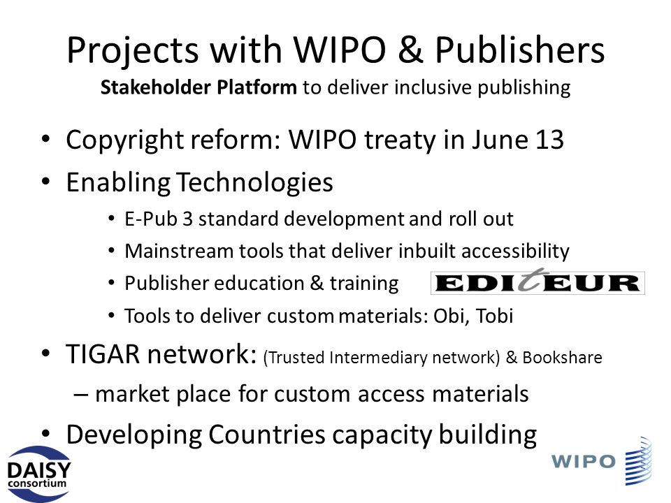 Projects with WIPO & Publishers Stakeholder Platform to deliver inclusive publishing Copyright reform: WIPO treaty in June 13 Enabling Technologies E-Pub 3 standard development and roll out Mainstream tools that deliver inbuilt accessibility Publisher education & training Tools to deliver custom materials: Obi, Tobi TIGAR network: (Trusted Intermediary network) & Bookshare – market place for custom access materials Developing Countries capacity building