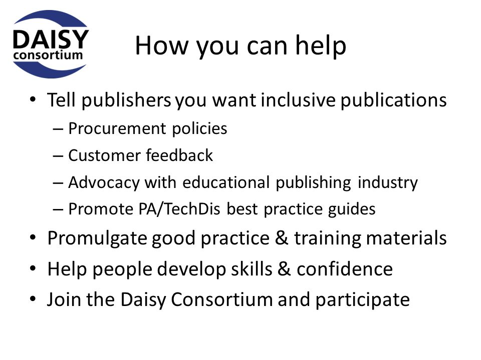 How you can help Tell publishers you want inclusive publications – Procurement policies – Customer feedback – Advocacy with educational publishing industry – Promote PA/TechDis best practice guides Promulgate good practice & training materials Help people develop skills & confidence Join the Daisy Consortium and participate