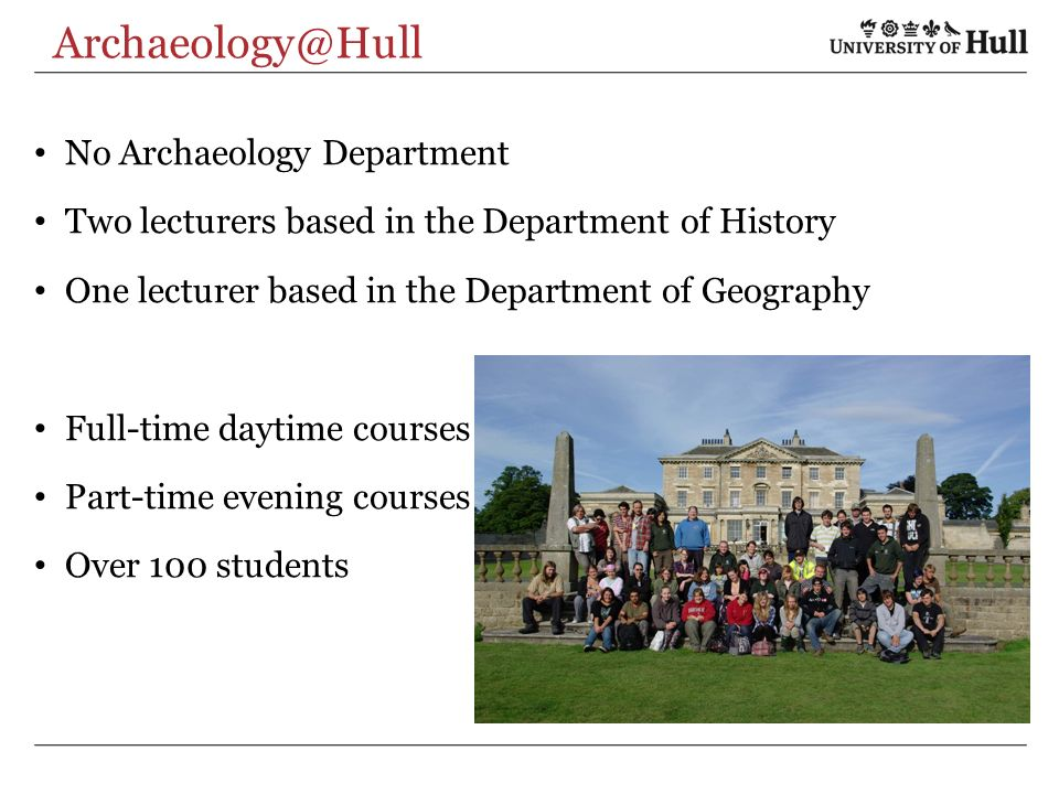 Archaeology@Hull No Archaeology Department Two lecturers based in the Department of History One lecturer based in the Department of Geography Full-time daytime courses Part-time evening courses Over 100 students