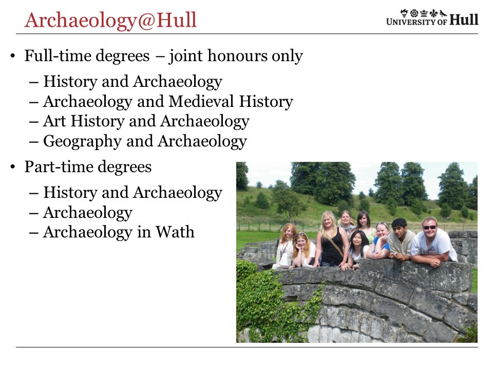 Archaeology@Hull Full-time degrees – joint honours only – History and Archaeology – Archaeology and Medieval History – Art History and Archaeology – Geography and Archaeology Part-time degrees – History and Archaeology – Archaeology – Archaeology in Wath