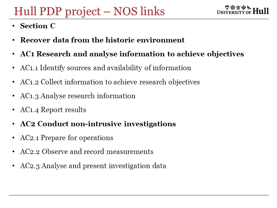 Hull PDP project – NOS links Section C Recover data from the historic environment AC1 Research and analyse information to achieve objectives AC1.1 Identify sources and availability of information AC1.2 Collect information to achieve research objectives AC1.3 Analyse research information AC1.4 Report results AC2 Conduct non-intrusive investigations AC2.1 Prepare for operations AC2.2 Observe and record measurements AC2.3 Analyse and present investigation data
