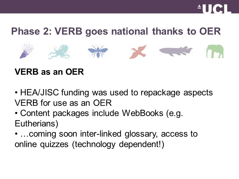 Phase 2: VERB goes national thanks to OER VERB as an OER HEA/JISC funding was used to repackage aspects VERB for use as an OER Content packages include WebBooks (e.g.