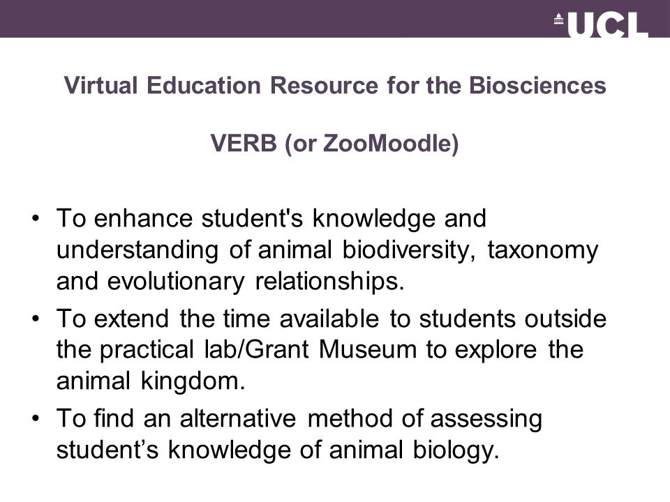 Virtual Education Resource for the Biosciences VERB (or ZooMoodle) To enhance student s knowledge and understanding of animal biodiversity, taxonomy and evolutionary relationships.