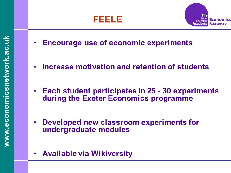 www.economicsnetwork.ac.uk www.economics.ltsn.ac.uk FEELE Encourage use of economic experiments Increase motivation and retention of students Each student participates in 25 - 30 experiments during the Exeter Economics programme Developed new classroom experiments for undergraduate modules Available via Wikiversity