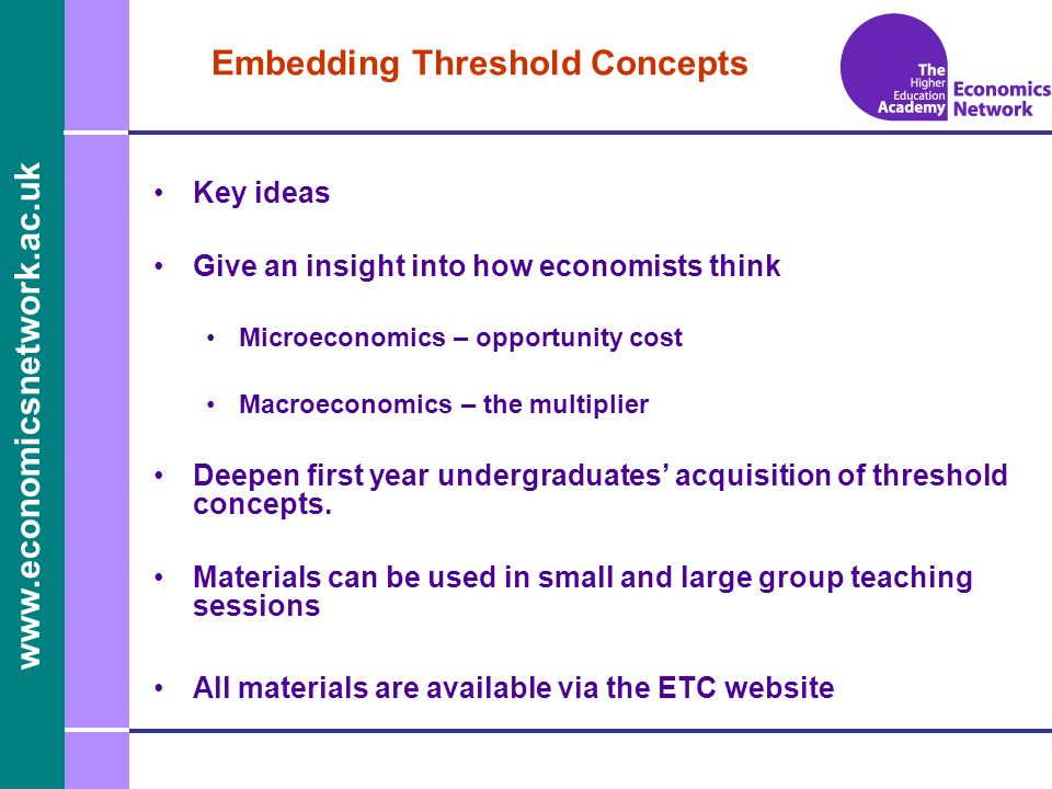 www.economicsnetwork.ac.uk www.economics.ltsn.ac.uk Embedding Threshold Concepts / / Key ideas Give an insight into how economists think Microeconomics – opportunity cost Macroeconomics – the multiplier Deepen first year undergraduates acquisition of threshold concepts.
