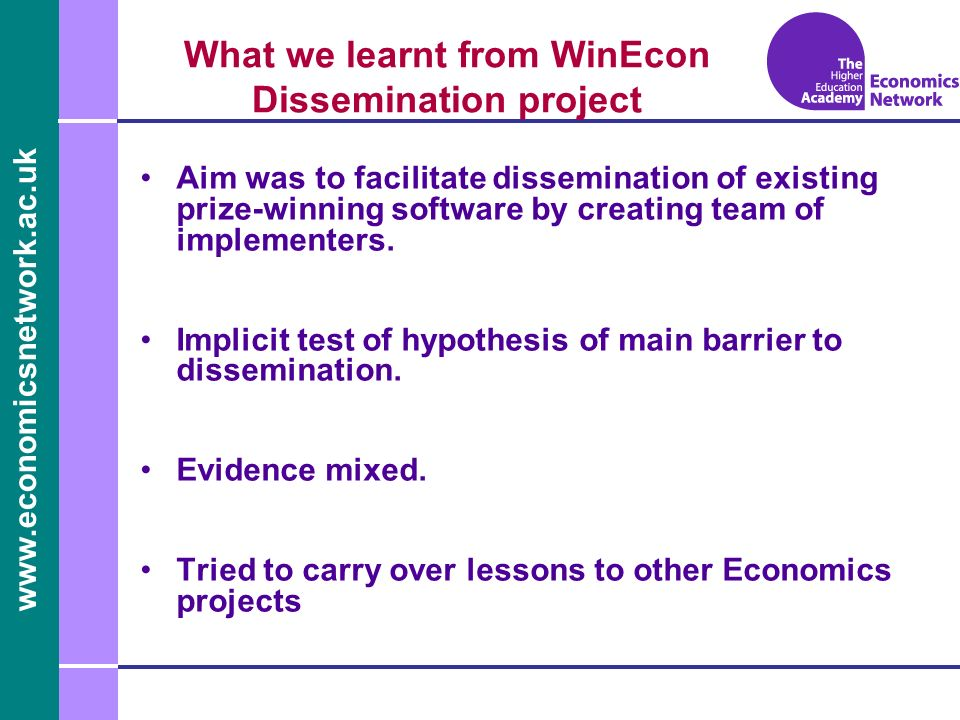 www.economicsnetwork.ac.uk www.economics.ltsn.ac.uk What we learnt from WinEcon Dissemination project PROS: Student focussed Bite sized, reusable objects Core material Mostly time-invariant