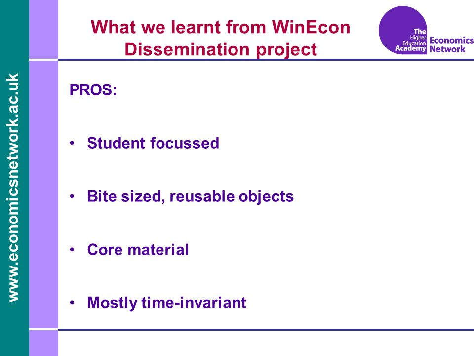 www.economicsnetwork.ac.uk www.economics.ltsn.ac.uk What we learnt from WinEcon Dissemination project PROS: Student focussed Bite sized, reusable obje