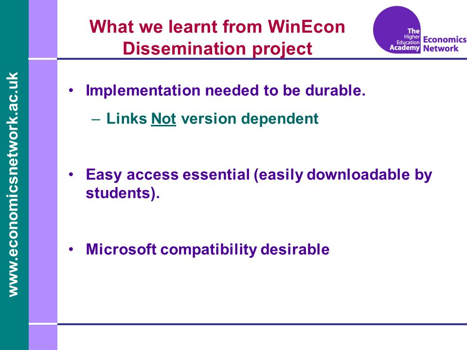 www.economicsnetwork.ac.uk www.economics.ltsn.ac.uk What we learnt from WinEcon Dissemination project Implementation needed to be durable.
