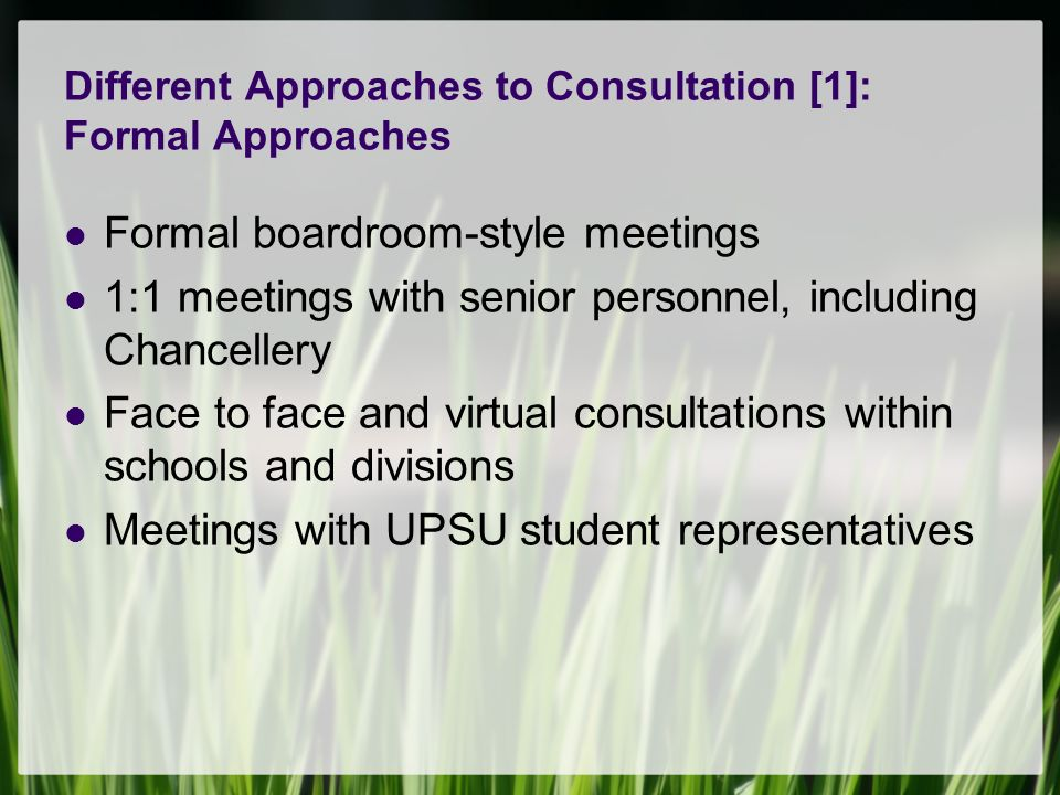 Different Approaches to Consultation [1]: Formal Approaches Formal boardroom-style meetings 1:1 meetings with senior personnel, including Chancellery Face to face and virtual consultations within schools and divisions Meetings with UPSU student representatives