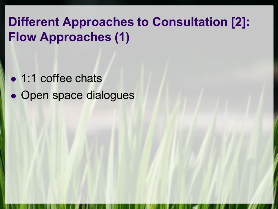 Different Approaches to Consultation [2]: Flow Approaches (1) 1:1 coffee chats Open space dialogues