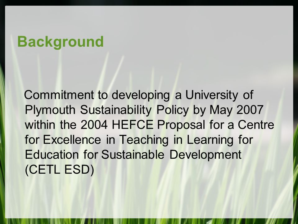 Background Commitment to developing a University of Plymouth Sustainability Policy by May 2007 within the 2004 HEFCE Proposal for a Centre for Excelle