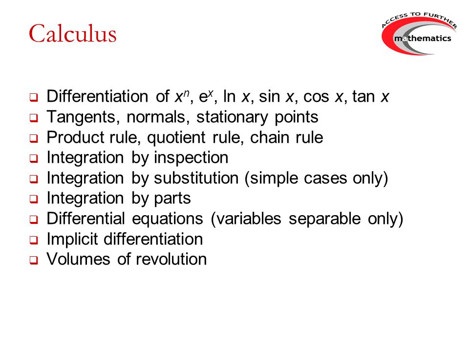 Calculus Differentiation of x n, e x, ln x, sin x, cos x, tan x Tangents, normals, stationary points Product rule, quotient rule, chain rule Integration by inspection Integration by substitution (simple cases only) Integration by parts Differential equations (variables separable only) Implicit differentiation Volumes of revolution