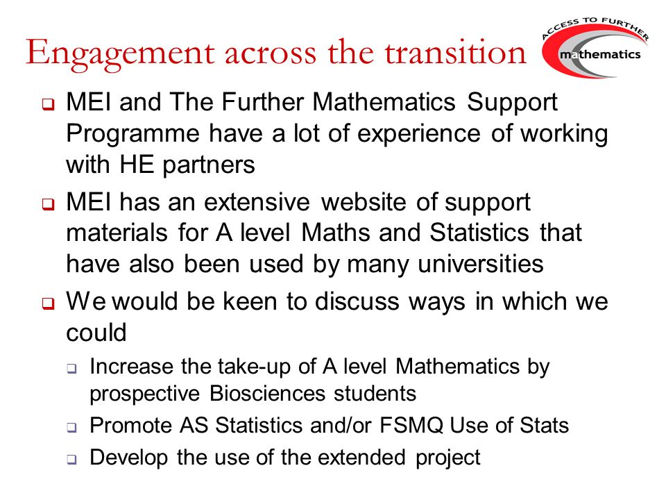 Engagement across the transition MEI and The Further Mathematics Support Programme have a lot of experience of working with HE partners MEI has an extensive website of support materials for A level Maths and Statistics that have also been used by many universities We would be keen to discuss ways in which we could Increase the take-up of A level Mathematics by prospective Biosciences students Promote AS Statistics and/or FSMQ Use of Stats Develop the use of the extended project