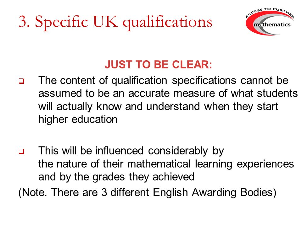 3. Specific UK qualifications JUST TO BE CLEAR: The content of qualification specifications cannot be assumed to be an accurate measure of what studen