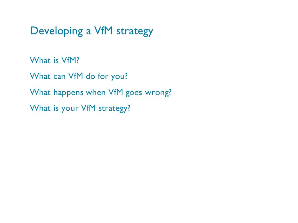 Developing a VfM strategy What is VfM? What can VfM do for you? What happens when VfM goes wrong? What is your VfM strategy?