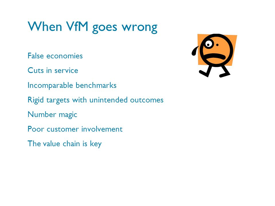 When VfM goes wrong False economies Cuts in service Incomparable benchmarks Rigid targets with unintended outcomes Number magic Poor customer involvem