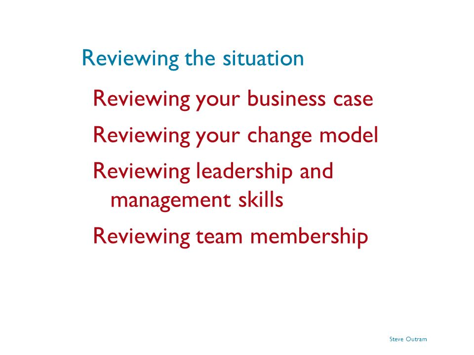Steve Outram Reviewing the situation Reviewing your business case Reviewing your change model Reviewing leadership and management skills Reviewing tea