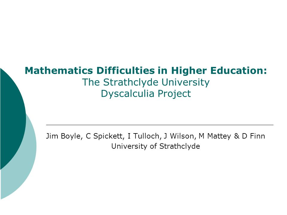 Strathclyde University Dyscalculia Project AB: 2nd year university student with difficulties in coping with the mathematics content of Biosciences courses Long-standing history of problems in number at school which necessitated tutorial support Assessment confirmed marked problems in both mathematical reasoning and numerical operations and roblems also in working memory Advice sought from Computer Science Department… Multidisciplinary project involving Computer Science, Bioscience & Psychology Departments and Special Needs Service