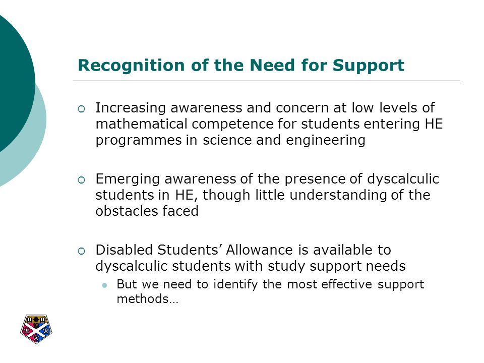 Compensatory Support Compensatory support is typically provided in acknowledgement of a permanent area of difficulty, not susceptible to improvement through remedial programmes For dyscalculic students, it can include: extra time in examinations use of a calculator access to notes/memory aids alternative formats for questions and answers Use of a calculator can assist with computational inaccuracies, but still requires considerable mathematical and conceptual understanding