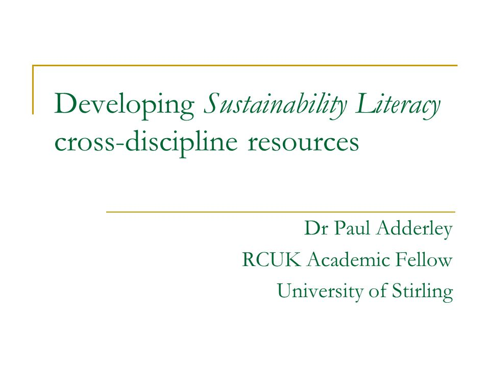Developing Sustainability Literacy cross-discipline resources Dr Paul Adderley RCUK Academic Fellow University of Stirling