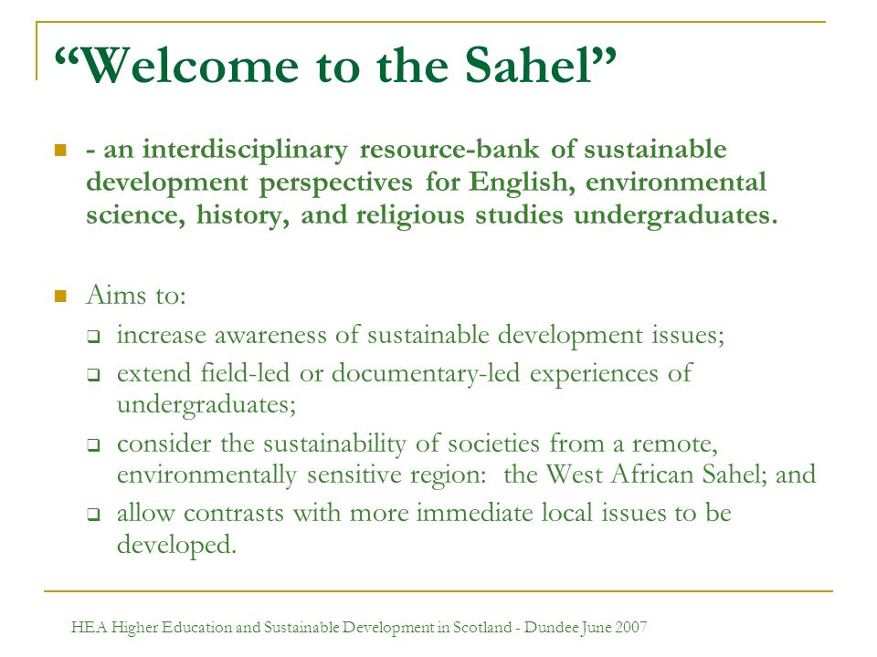 HEA Higher Education and Sustainable Development in Scotland - Dundee June 2007 Welcome to the Sahel - an interdisciplinary resource-bank of sustainable development perspectives for English, environmental science, history, and religious studies undergraduates.