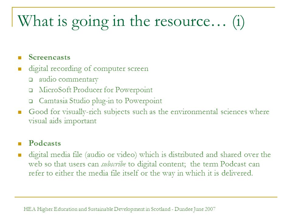 HEA Higher Education and Sustainable Development in Scotland - Dundee June 2007 What is going in the resource… (i) Screencasts digital recording of computer screen audio commentary MicroSoft Producer for Powerpoint Camtasia Studio plug-in to Powerpoint Good for visually-rich subjects such as the environmental sciences where visual aids important Podcasts digital media file (audio or video) which is distributed and shared over the web so that users can subscribe to digital content; the term Podcast can refer to either the media file itself or the way in which it is delivered.