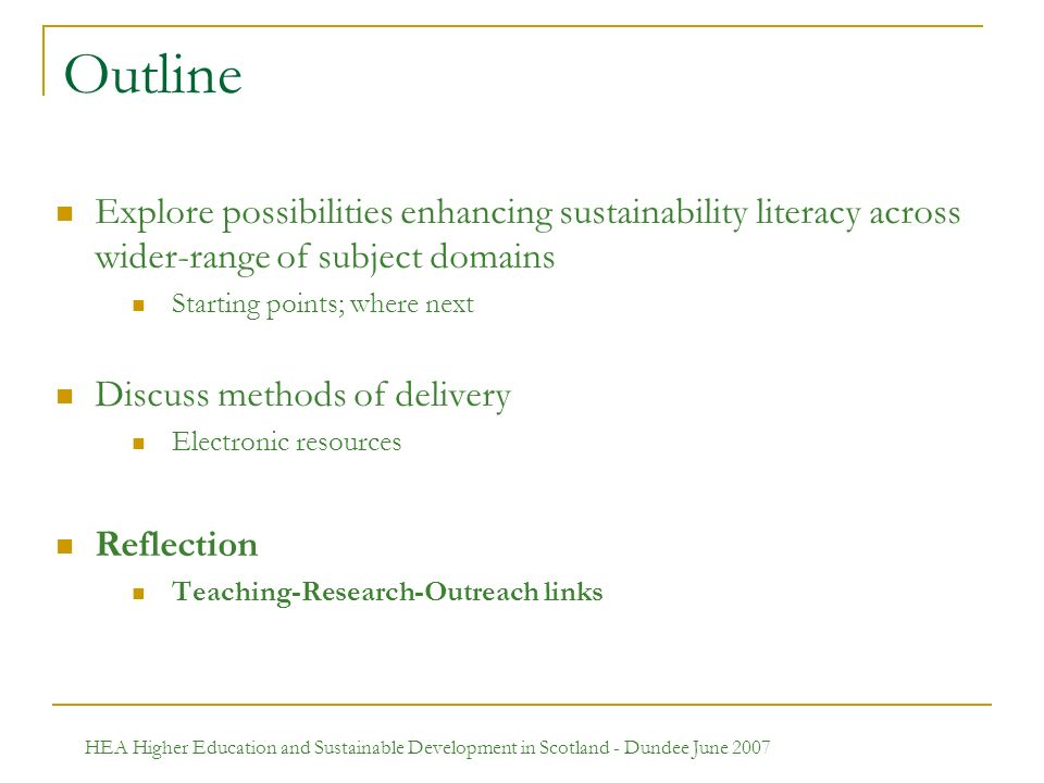 HEA Higher Education and Sustainable Development in Scotland - Dundee June 2007 Outline Explore possibilities enhancing sustainability literacy across