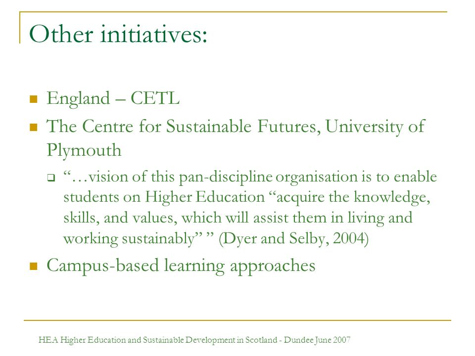 HEA Higher Education and Sustainable Development in Scotland - Dundee June 2007 Other initiatives: England – CETL The Centre for Sustainable Futures, University of Plymouth …vision of this pan-discipline organisation is to enable students on Higher Education acquire the knowledge, skills, and values, which will assist them in living and working sustainably (Dyer and Selby, 2004) Campus-based learning approaches