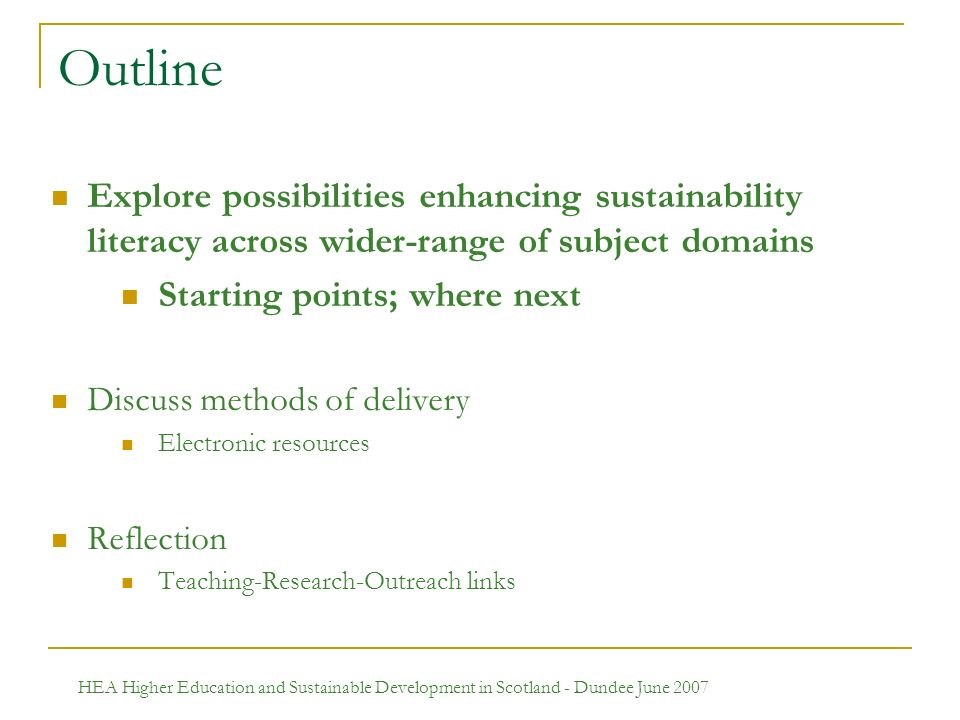 HEA Higher Education and Sustainable Development in Scotland - Dundee June 2007 Outline Explore possibilities enhancing sustainability literacy across wider-range of subject domains Starting points; where next Discuss methods of delivery Electronic resources Reflection Teaching-Research-Outreach links