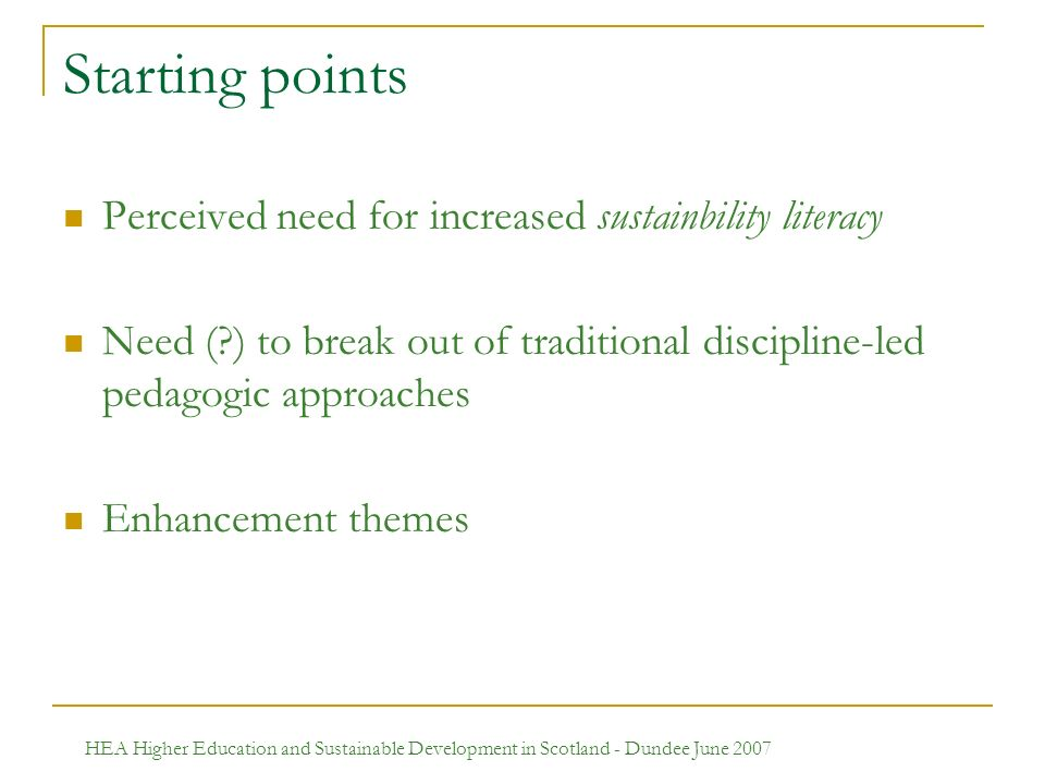 HEA Higher Education and Sustainable Development in Scotland - Dundee June 2007 Starting points Perceived need for increased sustainbility literacy Need ( ) to break out of traditional discipline-led pedagogic approaches Enhancement themes