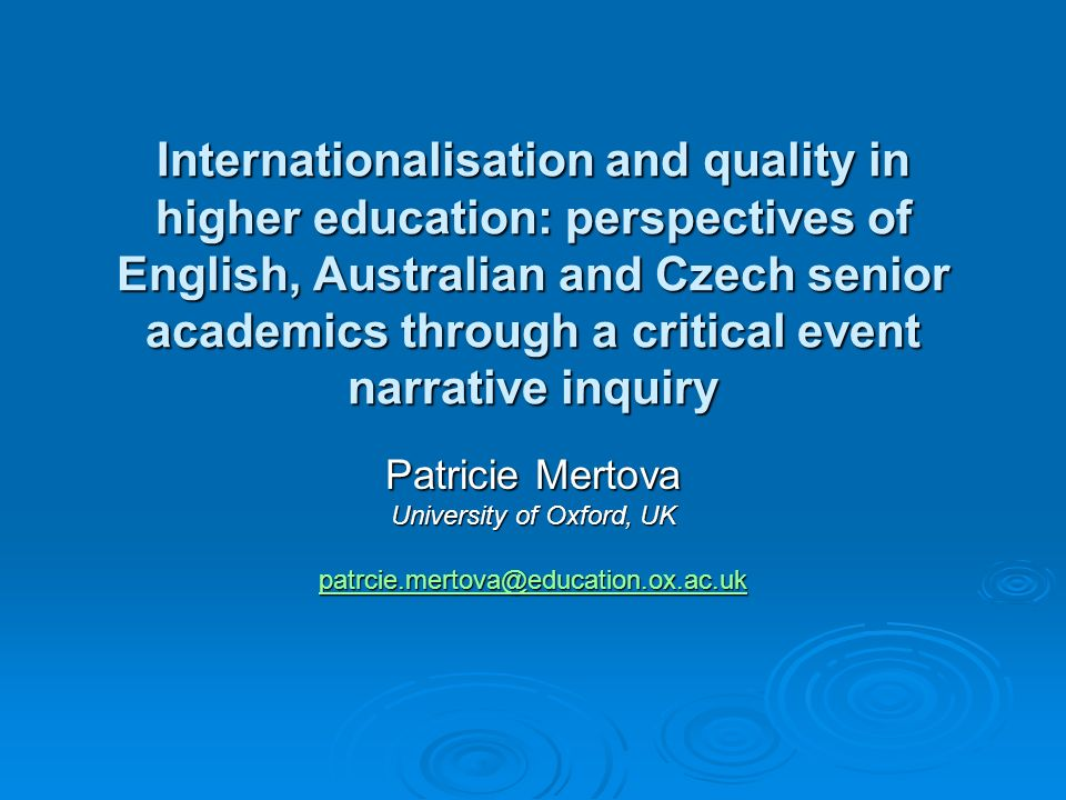 Internationalisation and quality in higher education: perspectives of English, Australian and Czech senior academics through a critical event narrative inquiry Patricie Mertova University of Oxford, UK patrcie.mertova@education.ox.ac.uk