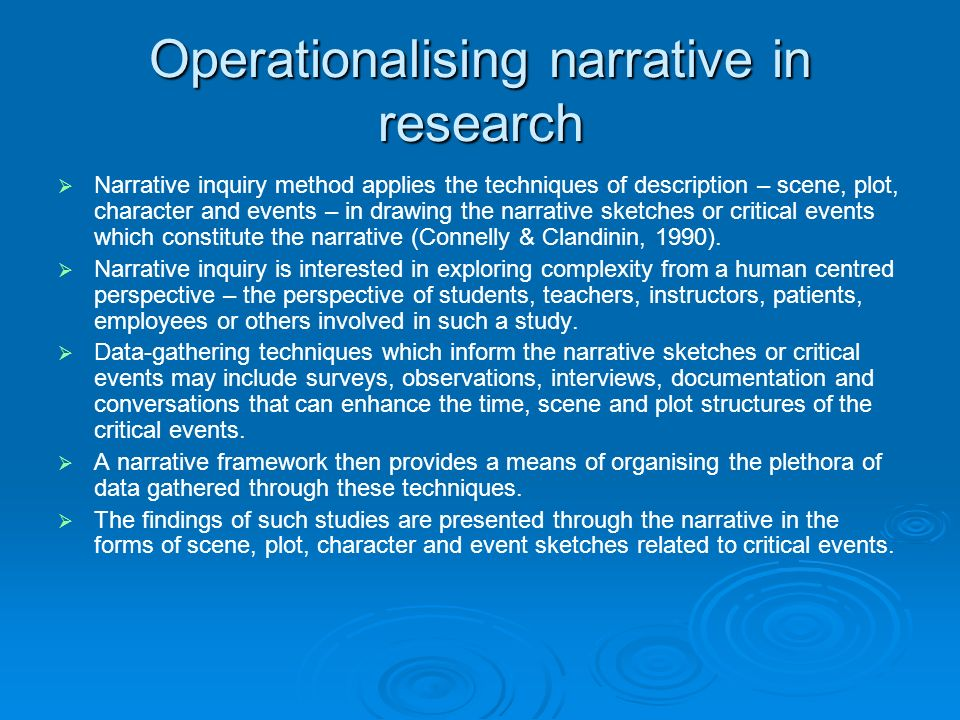 Operationalising narrative in research Narrative inquiry method applies the techniques of description – scene, plot, character and events – in drawing the narrative sketches or critical events which constitute the narrative (Connelly & Clandinin, 1990).