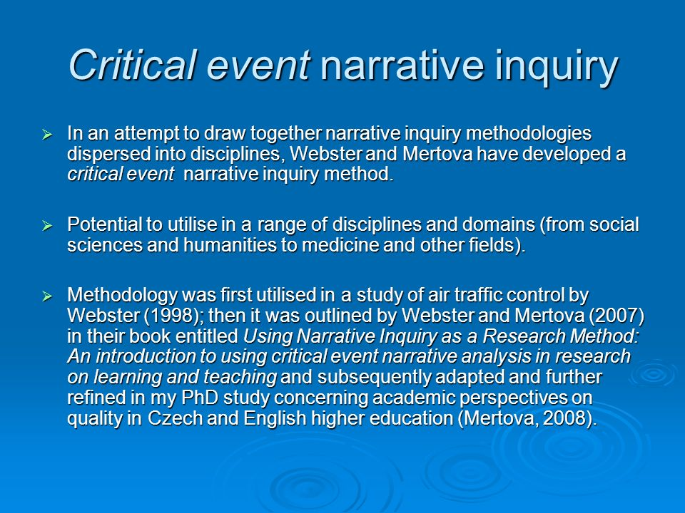 Critical event narrative inquiry In an attempt to draw together narrative inquiry methodologies dispersed into disciplines, Webster and Mertova have developed a critical event narrative inquiry method.