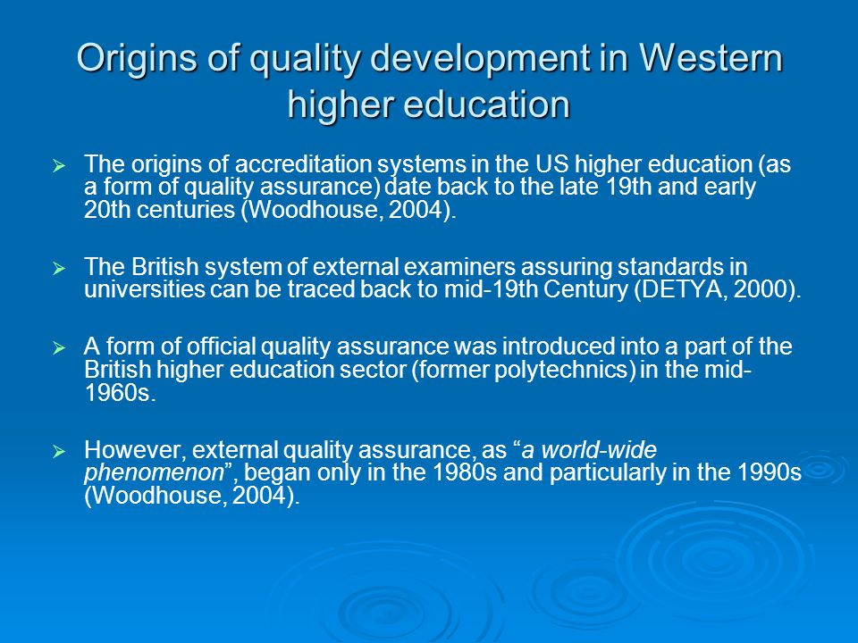 Origins of quality development in Western higher education The origins of accreditation systems in the US higher education (as a form of quality assurance) date back to the late 19th and early 20th centuries (Woodhouse, 2004).