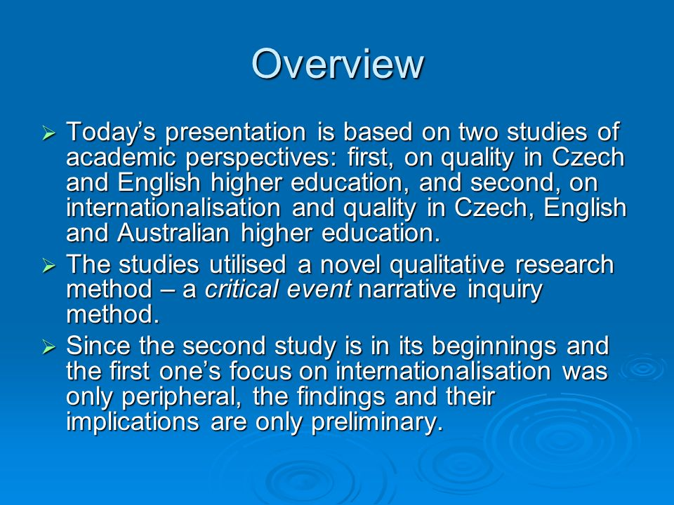 Overview Todays presentation is based on two studies of academic perspectives: first, on quality in Czech and English higher education, and second, on internationalisation and quality in Czech, English and Australian higher education.