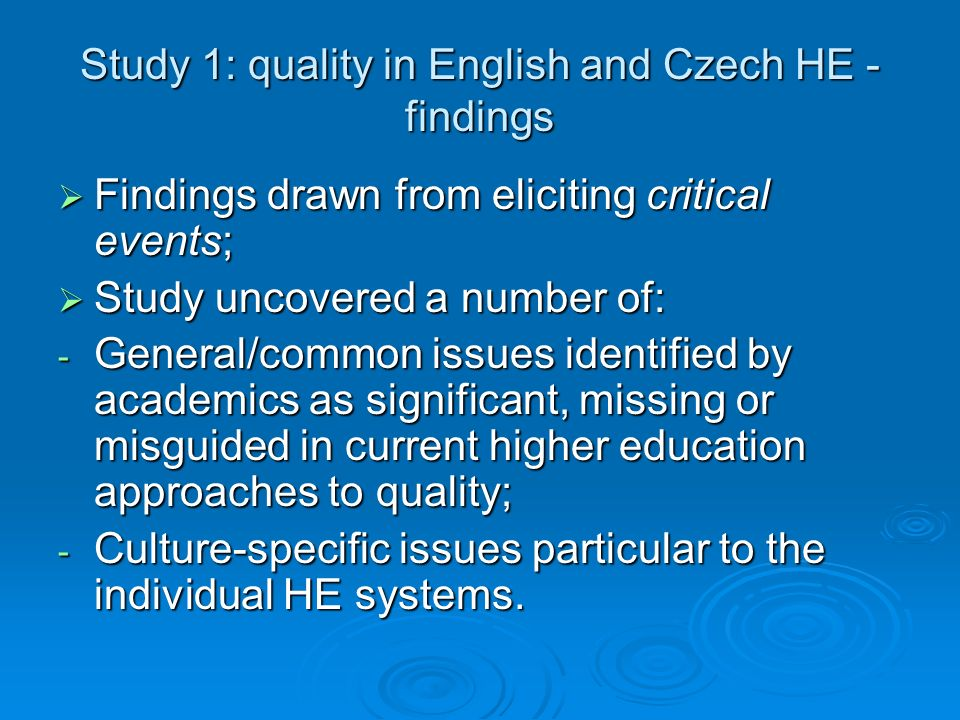Study 1: quality in English and Czech HE - findings Findings drawn from eliciting critical events; Findings drawn from eliciting critical events; Study uncovered a number of: Study uncovered a number of: - General/common issues identified by academics as significant, missing or misguided in current higher education approaches to quality; - Culture-specific issues particular to the individual HE systems.